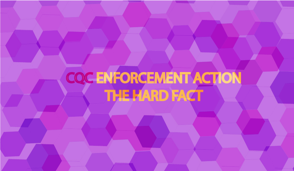 CQC Enforcement Action - The Hard Fact